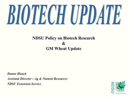 NDSU Agriculture NDSU Policy on Biotech Research & GM Wheat Update Duane Hauck Assistant Director – Ag & Natural Resources NDSU Extension Service.