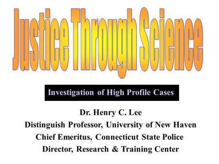 Dr. Henry C. Lee Distinguish Professor, University of New Haven Chief Emeritus, Connecticut State Police Director, Research & Training Center Investigation.
