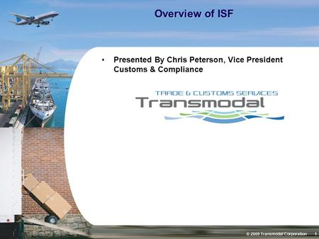 © 2009 Transmodal Corporation 1 Overview of ISF Presented By Chris Peterson, Vice President Customs & Compliance.