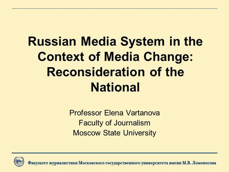 Russian Media System in the Context of Media Change: Reconsideration of the National Professor Elena Vartanova Faculty of Journalism Moscow State University.