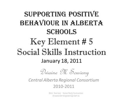Supporting Positive Behaviour in Alberta Schools Key Element # 5 Social Skills Instruction January 18, 2011 Dwaine M Souveny Central Alberta Regional Consortium.