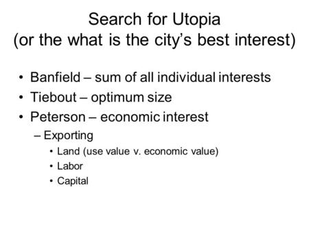 Search for Utopia (or the what is the city's best interest) Banfield – sum of all individual interests Tiebout – optimum size Peterson – economic interest.
