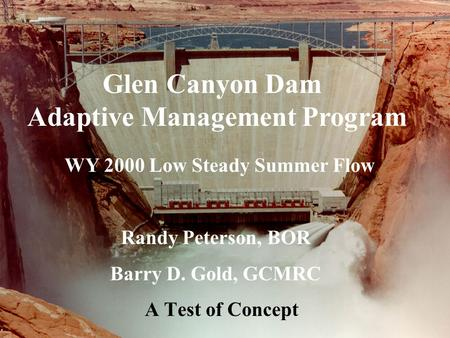 Glen Canyon Dam Adaptive Management Program WY 2000 Low Steady Summer Flow Randy Peterson, BOR Barry D. Gold, GCMRC A Test of Concept.