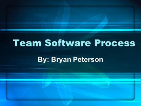 Team Software Process By: Bryan Peterson. Presentation Topics History Brief overview of the Team Software Process (TSP) TSP Team Launch Team-working Conclusion.