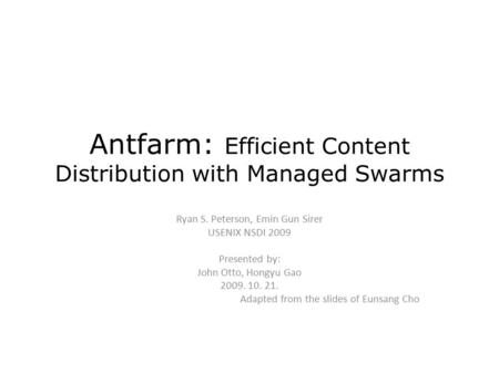 Antfarm: Efficient Content Distribution with Managed Swarms Ryan S. Peterson, Emin Gun Sirer USENIX NSDI 2009 Presented by: John Otto, Hongyu Gao 2009.