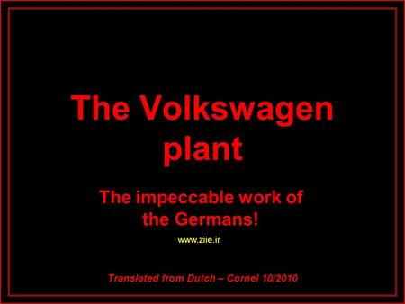 The Volkswagen plant The impeccable work of the Germans! Translated from Dutch – Cornel 10/2010 www.ziie.ir.