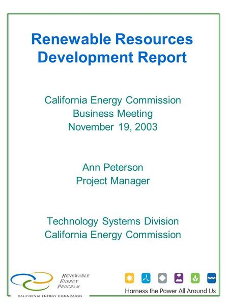 Renewable Resources Development Report California Energy Commission Business Meeting November 19, 2003 Ann Peterson Project Manager Technology Systems.