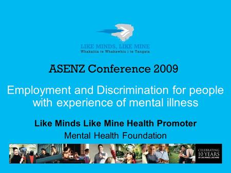 ASENZ Conference 2009 Employment and Discrimination for people with experience of mental illness Like Minds Like Mine Health Promoter Mental Health Foundation.
