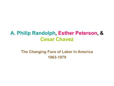 A. Philip Randolph, Esther Peterson, & Cesar Chavez The Changing Face of Labor in America 1963-1979.