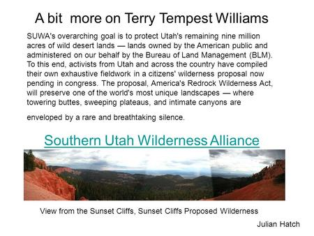 A bit more on Terry Tempest Williams SUWA's overarching goal is to protect Utah's remaining nine million acres of wild desert lands — lands owned by the.