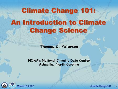 1 Climate Change 101March 12, 2007 Thomas C. Peterson NOAA's National Climatic Data Center Asheville, North Carolina Climate Change 101: An Introduction.