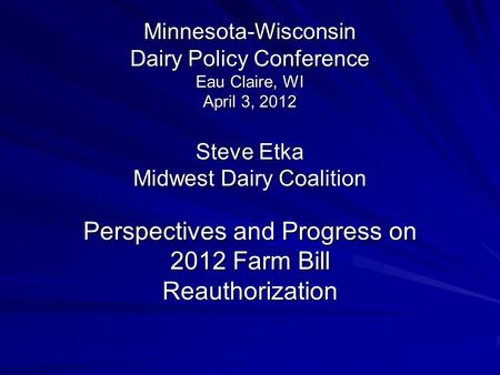 Minnesota-Wisconsin Dairy Policy Conference Eau Claire, WI April 3, 2012 Steve Etka Midwest Dairy Coalition Perspectives and Progress on 2012 Farm Bill.
