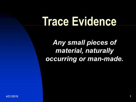 4/21/20151 Trace Evidence Any small pieces of material, naturally occurring or man-made.