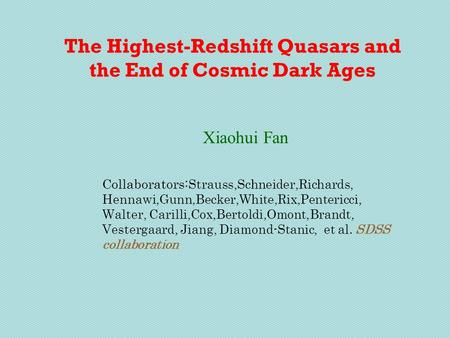 The Highest-Redshift Quasars and the End of Cosmic Dark Ages Xiaohui Fan Collaborators: Strauss,Schneider,Richards, Hennawi,Gunn,Becker,White,Rix,Pentericci,