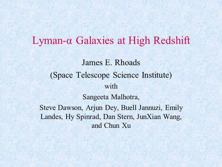 Lyman-α Galaxies at High Redshift James E. Rhoads (Space Telescope Science Institute) with Sangeeta Malhotra, Steve Dawson, Arjun Dey, Buell Jannuzi, Emily.