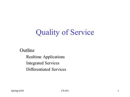 Spring 2000CS 4611 Quality of Service Outline Realtime Applications Integrated Services Differentiated Services.