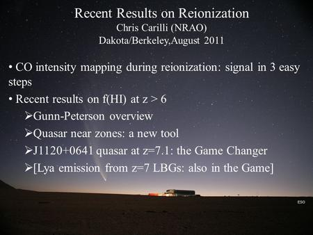 ESO Recent Results on Reionization Chris Carilli (NRAO) Dakota/Berkeley,August 2011 CO intensity mapping during reionization: signal in 3 easy steps Recent.
