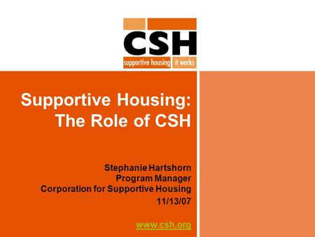Supportive Housing: The Role of CSH Stephanie Hartshorn Program Manager Corporation for Supportive Housing 11/13/07 www.csh.org.