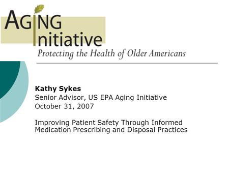 Kathy Sykes Senior Advisor, US EPA Aging Initiative October 31, 2007 Improving Patient Safety Through Informed Medication Prescribing and Disposal Practices.