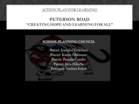 "ACTION PLAN FOR LEARNING PETERSON ROAD ""CREATING HOPE AND LEARNING FOR ALL"" SCHOOL PLANNING COUNCIL Parent: Jennifer Trueman Parent: Karen Ohlmann Parent:"