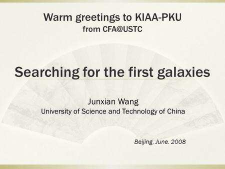 Searching for the first galaxies Junxian Wang University of Science and Technology of China Beijing, June. 2008 Warm greetings to KIAA-PKU from