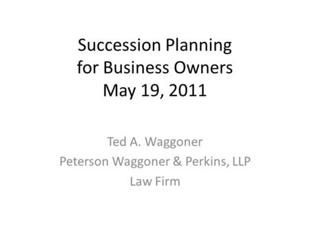 Succession Planning for Business Owners May 19, 2011 Ted A. Waggoner Peterson Waggoner & Perkins, LLP Law Firm.
