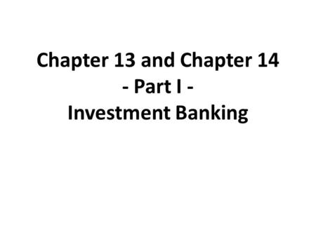 Chapter 13 and Chapter 14 - Part I - Investment Banking.