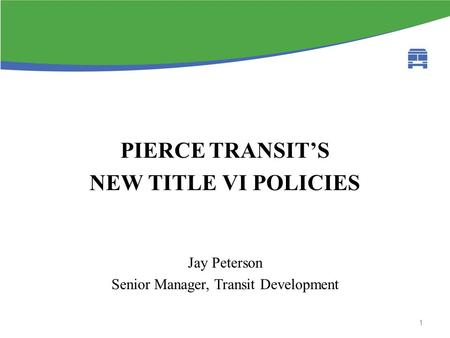 Fta circular background PIERCE TRANSIT'S NEW TITLE VI POLICIES Jay Peterson Senior Manager, Transit Development 1.