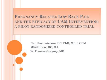 P REGNANCY -R ELATED L OW B ACK P AIN AND THE EFFICACY OF CAM I NTERVENTION : A PILOT RANDOMIZED CONTROLLED TRIAL Caroline Peterson, DC, PhD, MPH, CPM.