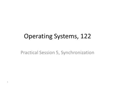 1 Operating Systems, 122 Practical Session 5, Synchronization 1.