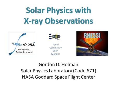 Solar Physics with X-ray Observations Gordon D. Holman Solar Physics Laboratory (Code 671) NASA Goddard Space Flight Center RHESSI Fermi Gamma-ray Burst.