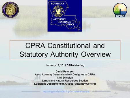 Restoring and protecting Louisiana's coast January 18, 2011 CPRA Meeting David Peterson Asst. Attorney General and AG Designee to CPRA Civil Division Lands.