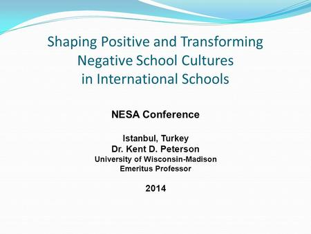 Shaping Positive and Transforming Negative School Cultures in International Schools NESA Conference Istanbul, Turkey Dr. Kent D. Peterson University of.