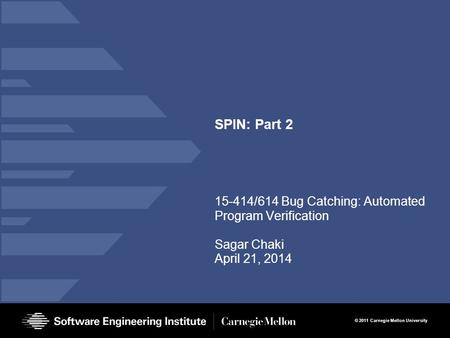 © 2011 Carnegie Mellon University SPIN: Part 2 15-414/614 Bug Catching: Automated Program Verification Sagar Chaki April 21, 2014.