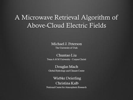 A Microwave Retrieval Algorithm of Above-Cloud Electric Fields Michael J. Peterson The University of Utah Chuntao Liu Texas A & M University – Corpus Christi.