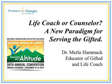 Life Coach or Counselor? A New Paradigm for Serving the Gifted. Dr. Merla Hammack Educator of Gifted and Life Coach.