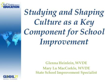 Studying and Shaping Culture as a Key Component for School Improvement Glenna Heinlein, WVDE Mary Lu MacCorkle, WVDE State School Improvement Specialist.