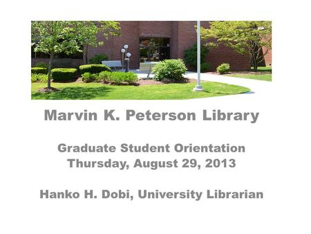 Marvin K. Peterson Library Graduate Student Orientation Thursday, August 29, 2013 Hanko H. Dobi, University Librarian.