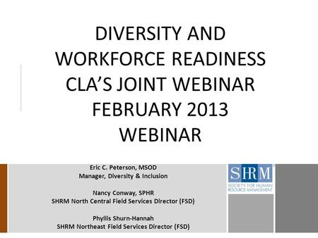 DIVERSITY AND WORKFORCE READINESS CLA'S JOINT WEBINAR FEBRUARY 2013 WEBINAR Eric C. Peterson, MSOD Manager, Diversity & Inclusion Nancy Conway, SPHR SHRM.