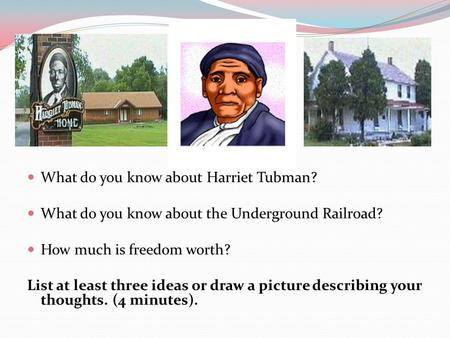 What do you know about Harriet Tubman? What do you know about the Underground Railroad? How much is freedom worth? List at least three ideas or draw a.