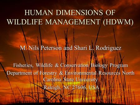 HUMAN DIMENSIONS OF WILDLIFE MANAGEMENT (HDWM) M. Nils Peterson and Shari L. Rodriguez Fisheries, Wildlife & Conservation Biology Program Department of.