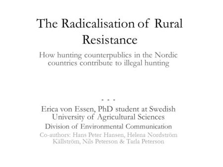 The Radicalisation of Rural Resistance How hunting counterpublics in the Nordic countries contribute to illegal hunting * * * Erica von Essen, PhD student.