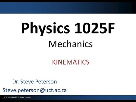 1 UCT PHY1025F: Mechanics Physics 1025F Mechanics Dr. Steve Peterson KINEMATICS.