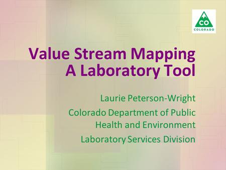 Value Stream Mapping A Laboratory Tool Laurie Peterson-Wright Colorado Department of Public Health and Environment Laboratory Services Division.