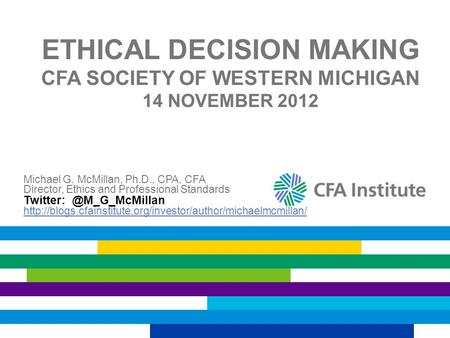 ETHICAL DECISION MAKING CFA SOCIETY OF WESTERN MICHIGAN 14 NOVEMBER 2012 Michael G. McMillan, Ph.D., CPA, CFA Director, Ethics and Professional Standards.