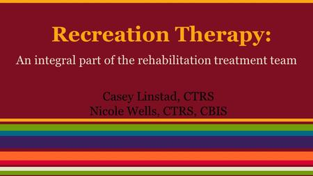Recreation Therapy: An integral part of the rehabilitation treatment team Casey Linstad, CTRS Nicole Wells, CTRS, CBIS.