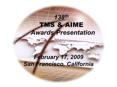 138 th TMS & AIME Awards Presentation February 17, 2009 San Francisco, California.