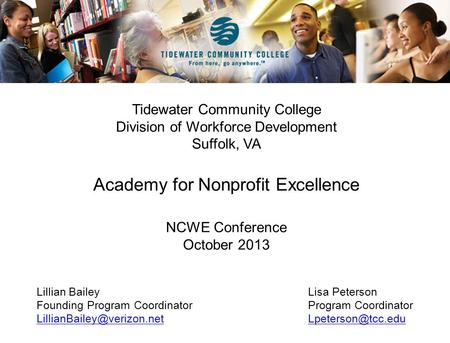 Tidewater Community College Division of Workforce Development Suffolk, VA Academy for Nonprofit Excellence NCWE Conference October 2013 Lillian BaileyLisa.