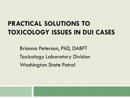 PRACTICAL SOLUTIONS TO TOXICOLOGY ISSUES IN DUI CASES Brianna Peterson, PhD, DABFT Toxicology Laboratory Division Washington State Patrol.
