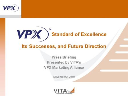 Standard of Excellence Its Successes, and Future Direction Press Briefing Presented by VITA's VPX Marketing Alliance November 2, 2010.